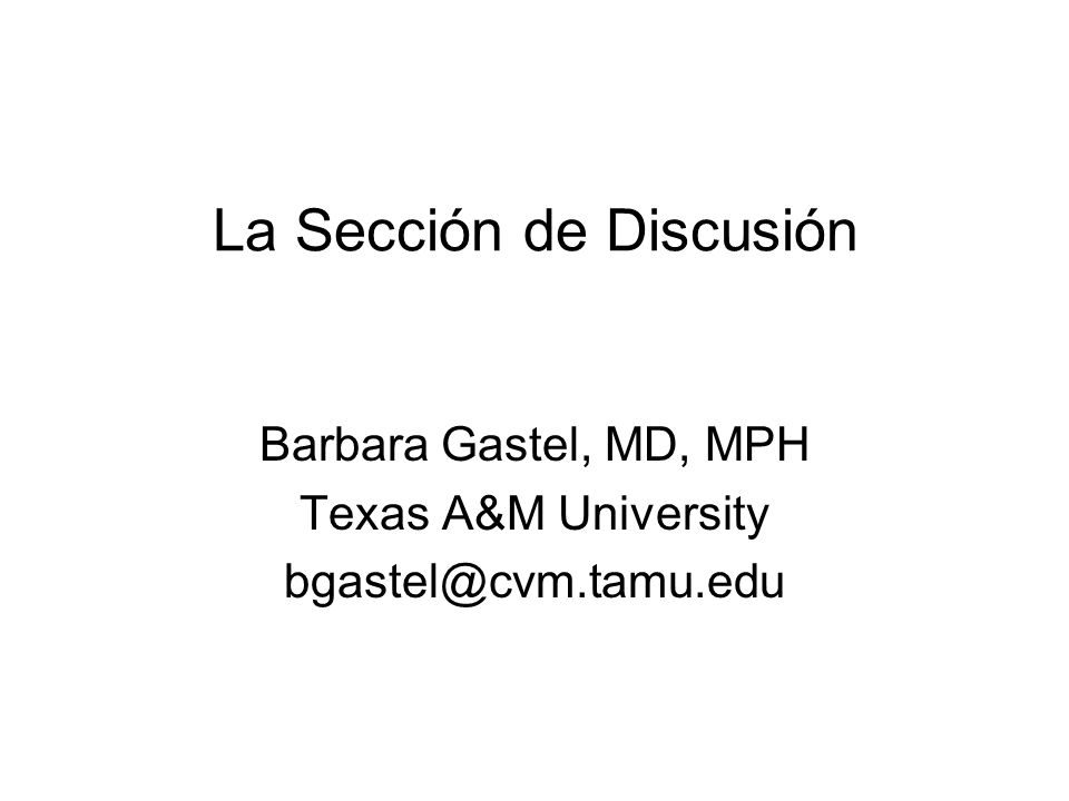 La Sección de Discusión Barbara Gastel, MD, MPH Texas A&M University bgastel@cvm.tamu.edu