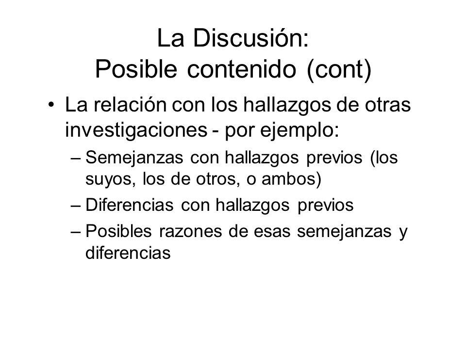 La Discusión: Posible contenido (cont) La relación con los hallazgos de otras investigaciones - por ejemplo: –Semejanzas con hallazgos previos (los suyos, los de otros, o ambos) –Diferencias con hallazgos previos –Posibles razones de esas semejanzas y diferencias