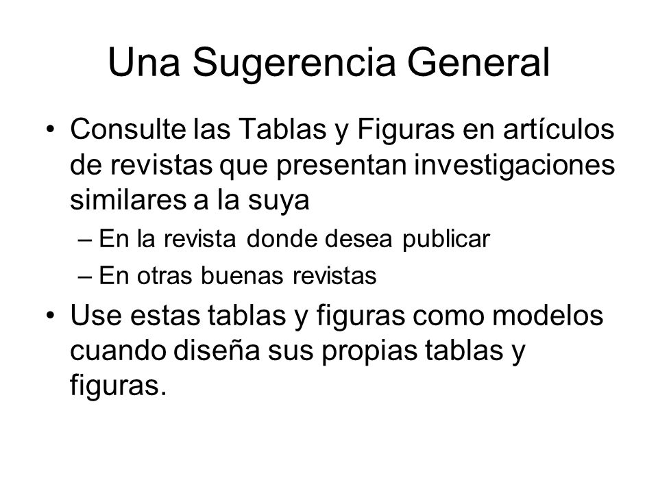 Fuentes para Mayor Información Almost Everything You Wanted to Know About Making Tables and Figures, Department of Biology, Bates College, (http://abacus.bates.edu/~ganderso/biology/reso urces/writing/HTWtablefigs.html)http://abacus.bates.edu/~ganderso/biology/reso urces/writing/HTWtablefigs.html Writing and Publishing Scientific Papers, Part 2 (from China Medical Board course), accessible at http://www.authoraid.info/resource- library?type=all&subject=preparing_tables_and_ figures&lang=allhttp://www.authoraid.info/resource- library?type=all&subject=preparing_tables_and_ figures&lang=all