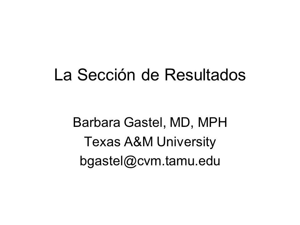 La Sección de Resultados Barbara Gastel, MD, MPH Texas A&M University bgastel@cvm.tamu.edu
