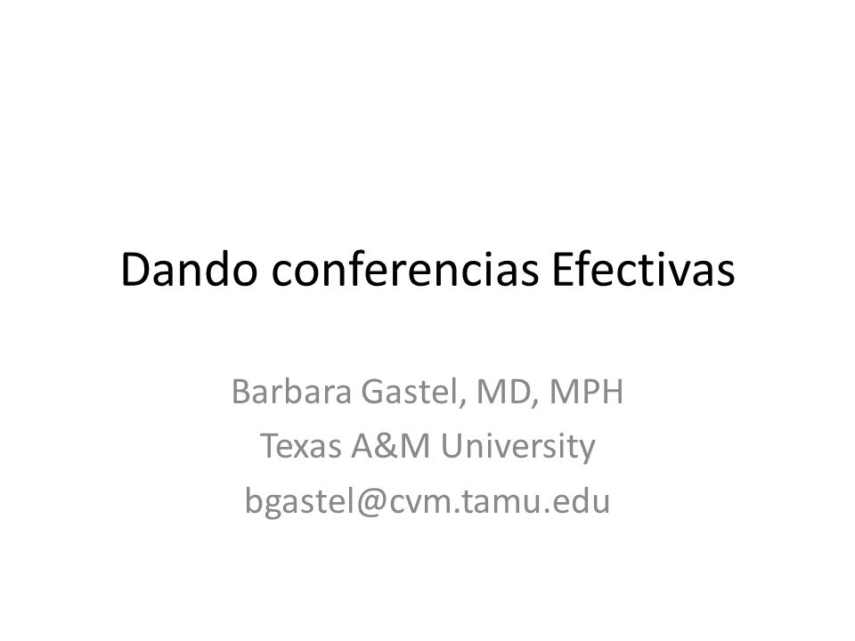 Dando conferencias Efectivas Barbara Gastel, MD, MPH Texas A&M University bgastel@cvm.tamu.edu