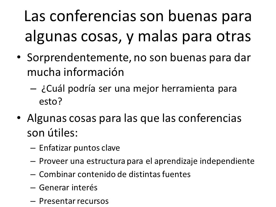 Las conferencias son buenas para algunas cosas, y malas para otras Sorprendentemente, no son buenas para dar mucha información – ¿Cuál podría ser una