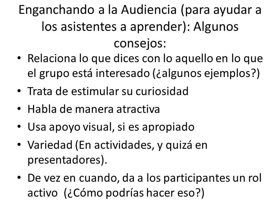 Enganchando a la Audiencia (para ayudar a los asistentes a aprender): Algunos consejos: Relaciona lo que dices con lo aquello en lo que el grupo está