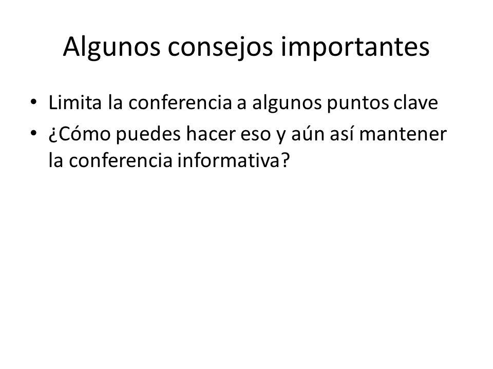 Algunos consejos importantes Limita la conferencia a algunos puntos clave ¿Cómo puedes hacer eso y aún así mantener la conferencia informativa?