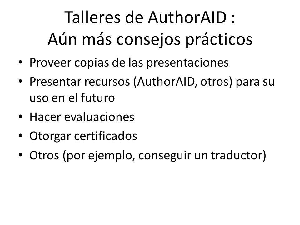 Talleres de AuthorAID : Aún más consejos prácticos Proveer copias de las presentaciones Presentar recursos (AuthorAID, otros) para su uso en el futuro Hacer evaluaciones Otorgar certificados Otros (por ejemplo, conseguir un traductor)