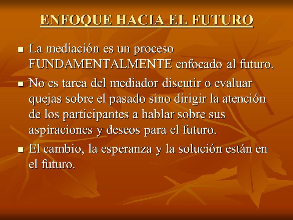 ENFOQUE HACIA EL FUTURO La mediación es un proceso FUNDAMENTALMENTE enfocado al futuro. La mediación es un proceso FUNDAMENTALMENTE enfocado al futuro