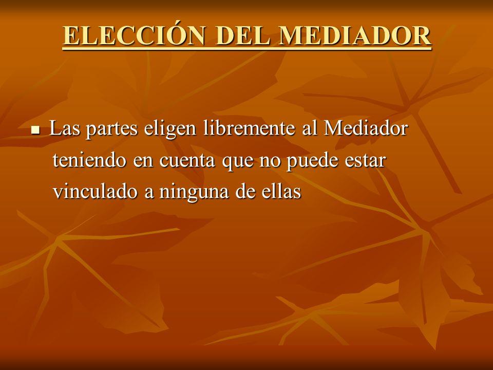 ELECCIÓN DEL MEDIADOR Las partes eligen libremente al Mediador Las partes eligen libremente al Mediador teniendo en cuenta que no puede estar teniendo