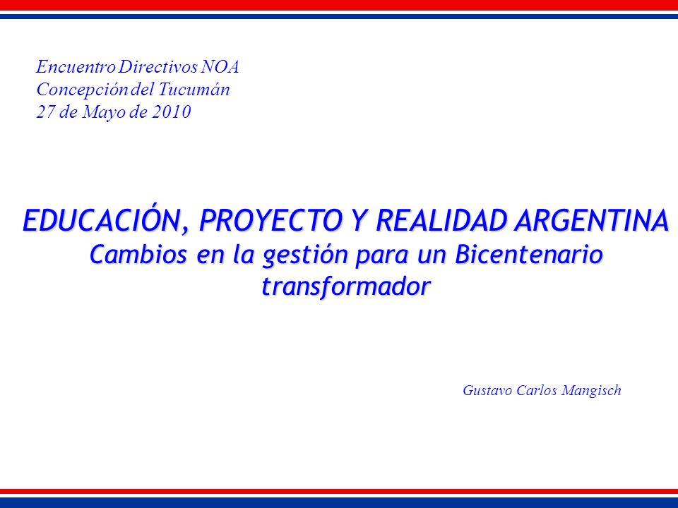 EDUCACIÓN, PROYECTO Y REALIDAD ARGENTINA Cambios en la gestión para un Bicentenario transformador Gustavo Carlos Mangisch Encuentro Directivos NOA Concepción del Tucumán 27 de Mayo de 2010