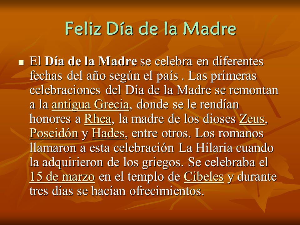 Feliz Día de la Madre El Día de la Madre se celebra en diferentes fechas del año según el país.