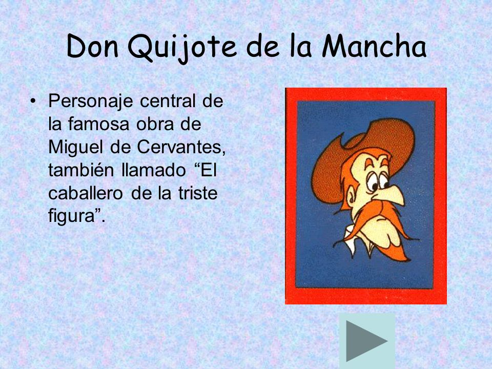 Don Quijote de la Mancha Personaje central de la famosa obra de Miguel de Cervantes, también llamado El caballero de la triste figura.