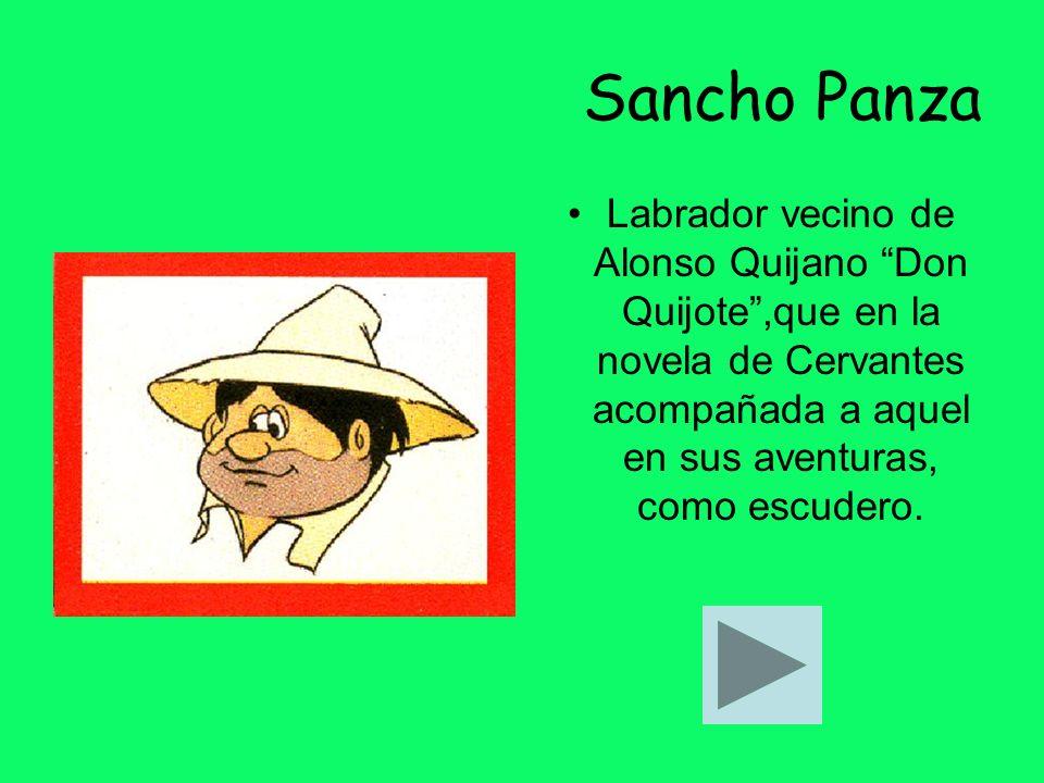 Sancho Panza Labrador vecino de Alonso Quijano Don Quijote,que en la novela de Cervantes acompañada a aquel en sus aventuras, como escudero.