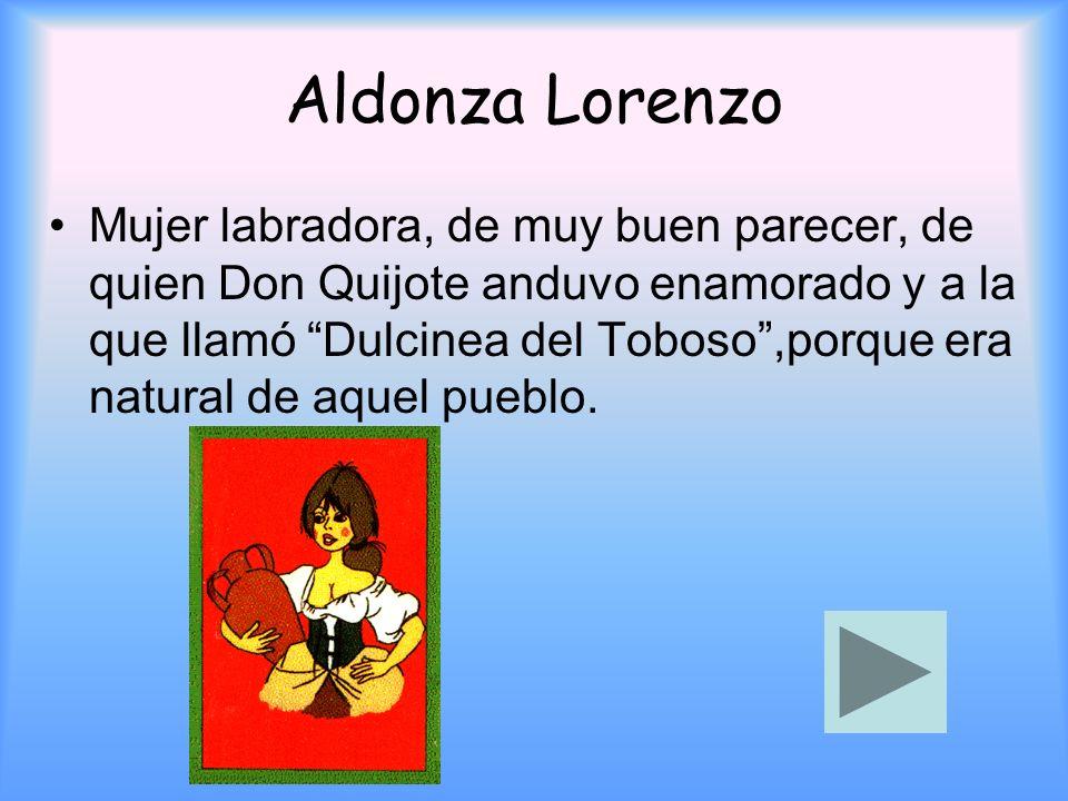 Aldonza Lorenzo Mujer labradora, de muy buen parecer, de quien Don Quijote anduvo enamorado y a la que llamó Dulcinea del Toboso,porque era natural de