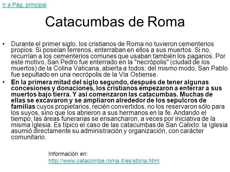 Catacumbas de Roma Durante el primer siglo, los cristianos de Roma no tuvieron cementerios propios. Si poseían terrenos, enterraban en ellos a sus mue