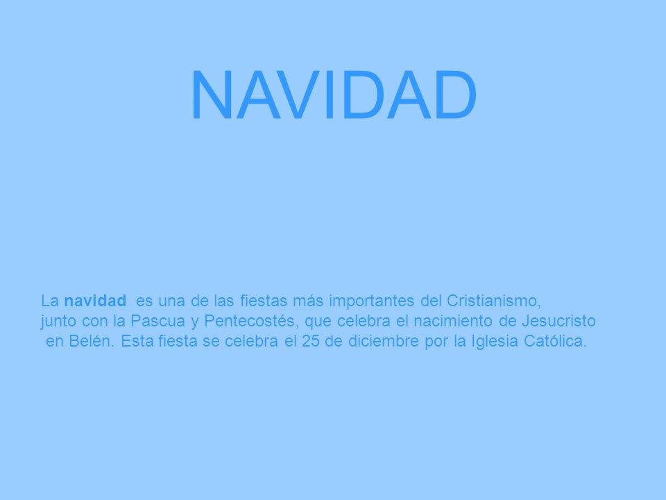 NAVIDAD La navidad es una de las fiestas más importantes del Cristianismo, junto con la Pascua y Pentecostés, que celebra el nacimiento de Jesucristo