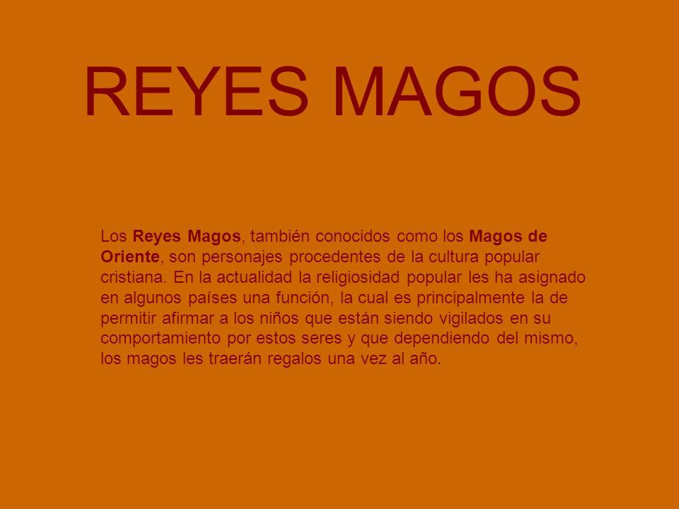 REYES MAGOS Los Reyes Magos, también conocidos como los Magos de Oriente, son personajes procedentes de la cultura popular cristiana. En la actualidad