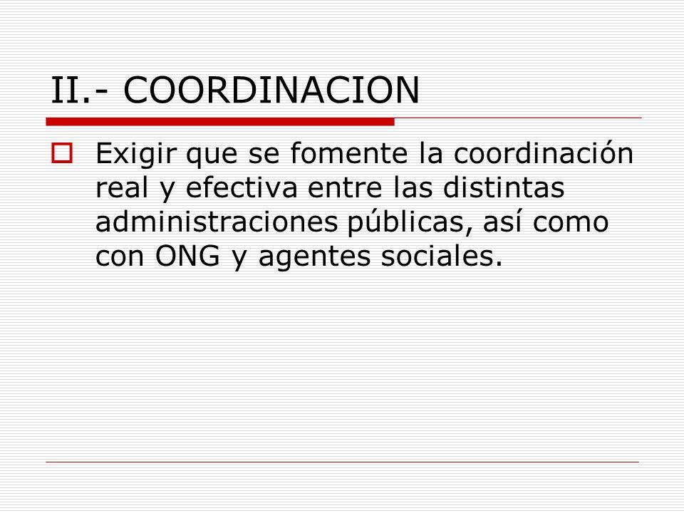 II.- COORDINACION Exigir que se fomente la coordinación real y efectiva entre las distintas administraciones públicas, así como con ONG y agentes sociales.