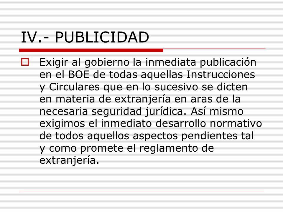IV.- PUBLICIDAD Exigir al gobierno la inmediata publicación en el BOE de todas aquellas Instrucciones y Circulares que en lo sucesivo se dicten en materia de extranjería en aras de la necesaria seguridad jurídica.