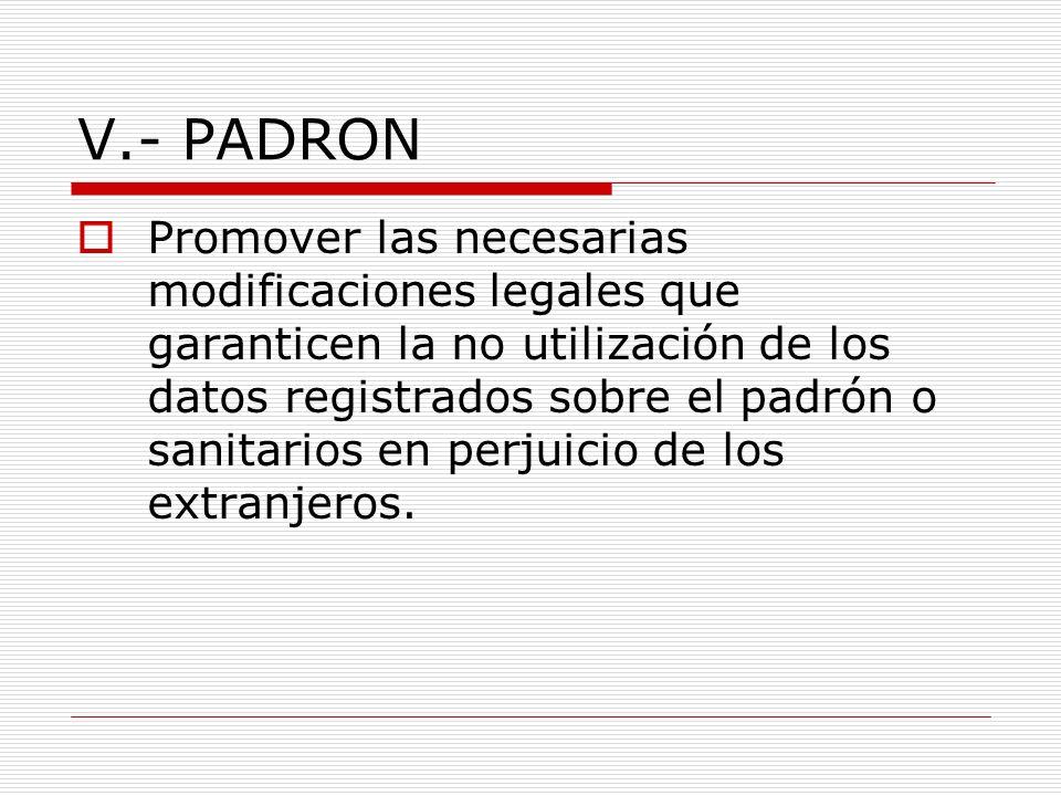 V.- PADRON Promover las necesarias modificaciones legales que garanticen la no utilización de los datos registrados sobre el padrón o sanitarios en perjuicio de los extranjeros.