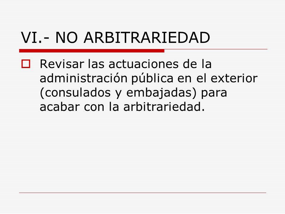 VI.- NO ARBITRARIEDAD Revisar las actuaciones de la administración pública en el exterior (consulados y embajadas) para acabar con la arbitrariedad.
