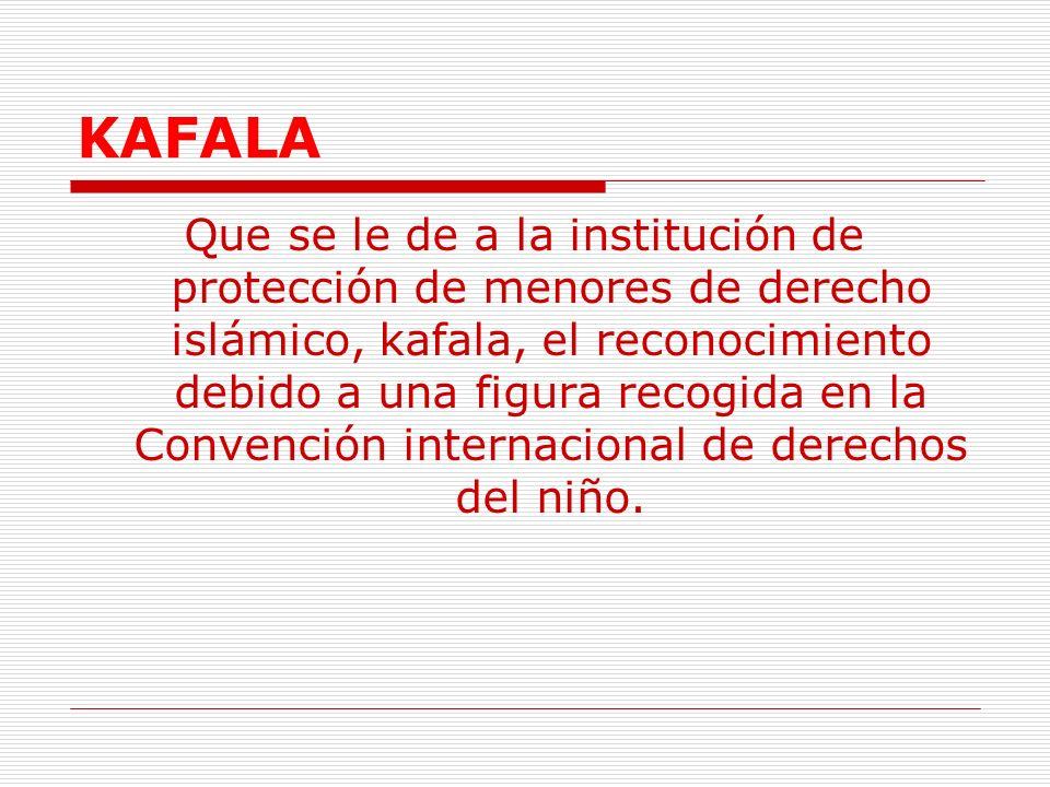 KAFALA Que se le de a la institución de protección de menores de derecho islámico, kafala, el reconocimiento debido a una figura recogida en la Convención internacional de derechos del niño.