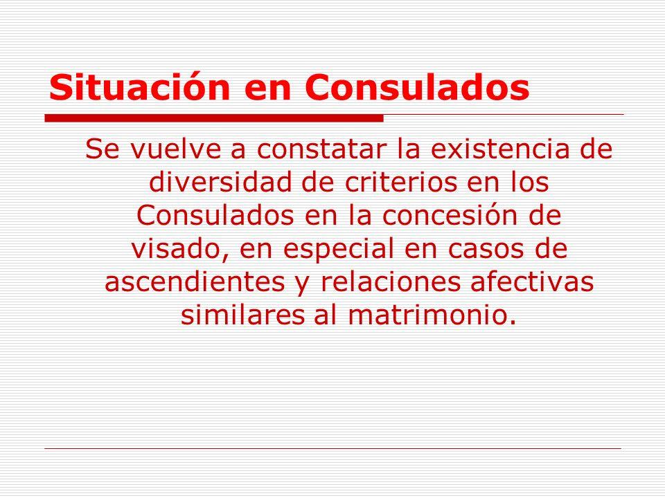 Situación en Consulados Se vuelve a constatar la existencia de diversidad de criterios en los Consulados en la concesión de visado, en especial en casos de ascendientes y relaciones afectivas similares al matrimonio.
