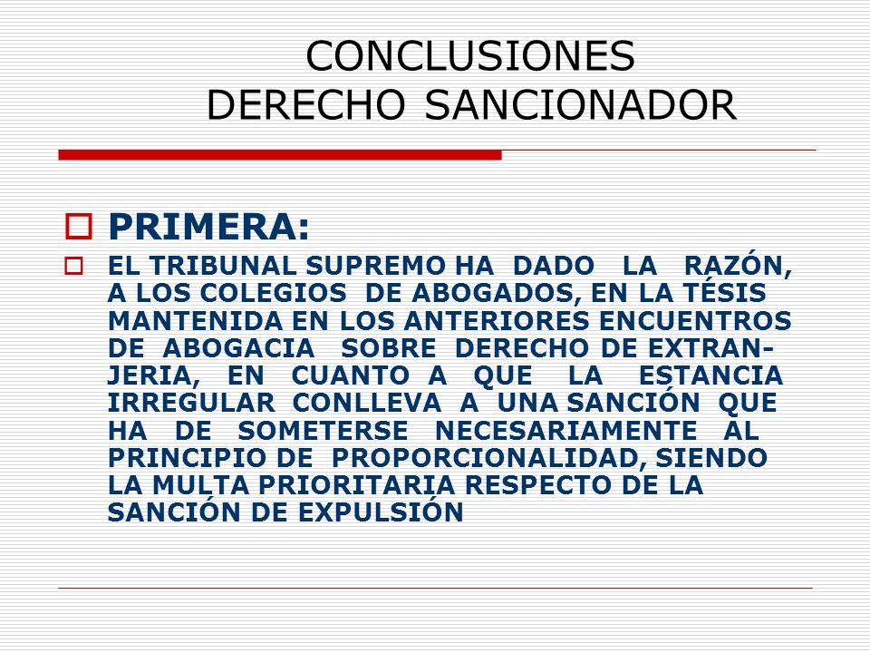 CONCLUSIONES DERECHO SANCIONADOR PRIMERA: EL TRIBUNAL SUPREMO HA DADO LA RAZÓN, A LOS COLEGIOS DE ABOGADOS, EN LA TÉSIS MANTENIDA EN LOS ANTERIORES ENCUENTROS DE ABOGACIA SOBRE DERECHO DE EXTRAN- JERIA, EN CUANTO A QUE LA ESTANCIA IRREGULAR CONLLEVA A UNA SANCIÓN QUE HA DE SOMETERSE NECESARIAMENTE AL PRINCIPIO DE PROPORCIONALIDAD, SIENDO LA MULTA PRIORITARIA RESPECTO DE LA SANCIÓN DE EXPULSIÓN