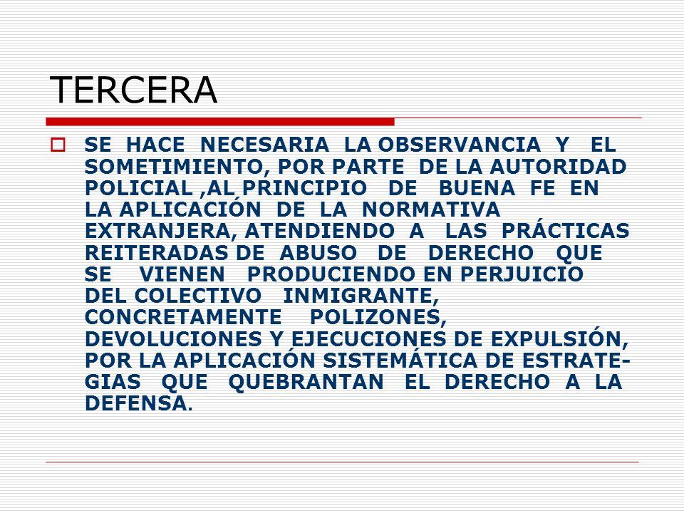 TERCERA SE HACE NECESARIA LA OBSERVANCIA Y EL SOMETIMIENTO, POR PARTE DE LA AUTORIDAD POLICIAL,AL PRINCIPIO DE BUENA FE EN LA APLICACIÓN DE LA NORMATIVA EXTRANJERA, ATENDIENDO A LAS PRÁCTICAS REITERADAS DE ABUSO DE DERECHO QUE SE VIENEN PRODUCIENDO EN PERJUICIO DEL COLECTIVO INMIGRANTE, CONCRETAMENTE POLIZONES, DEVOLUCIONES Y EJECUCIONES DE EXPULSIÓN, POR LA APLICACIÓN SISTEMÁTICA DE ESTRATE- GIAS QUE QUEBRANTAN EL DERECHO A LA DEFENSA.