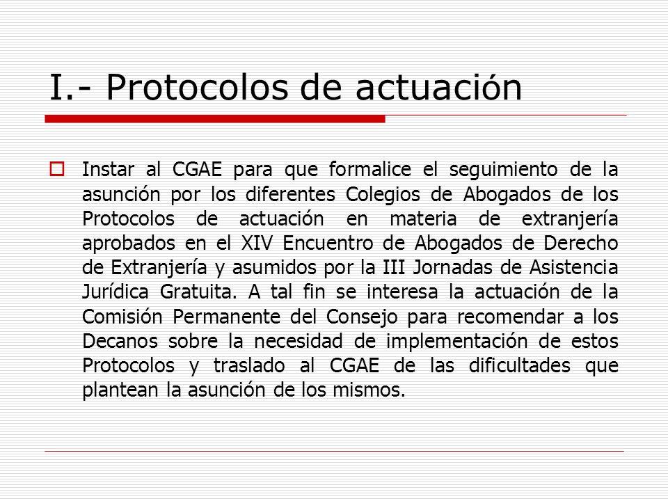 I.- Protocolos de actuaci ó n Instar al CGAE para que formalice el seguimiento de la asunción por los diferentes Colegios de Abogados de los Protocolo