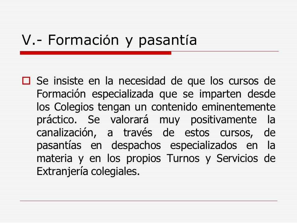V.- Formaci ó n y pasant í a Se insiste en la necesidad de que los cursos de Formación especializada que se imparten desde los Colegios tengan un cont