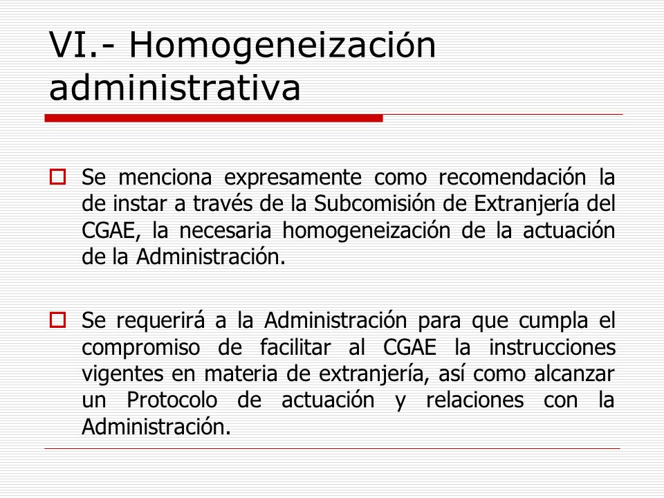 VI.- Homogeneizaci ó n administrativa Se menciona expresamente como recomendación la de instar a través de la Subcomisión de Extranjería del CGAE, la