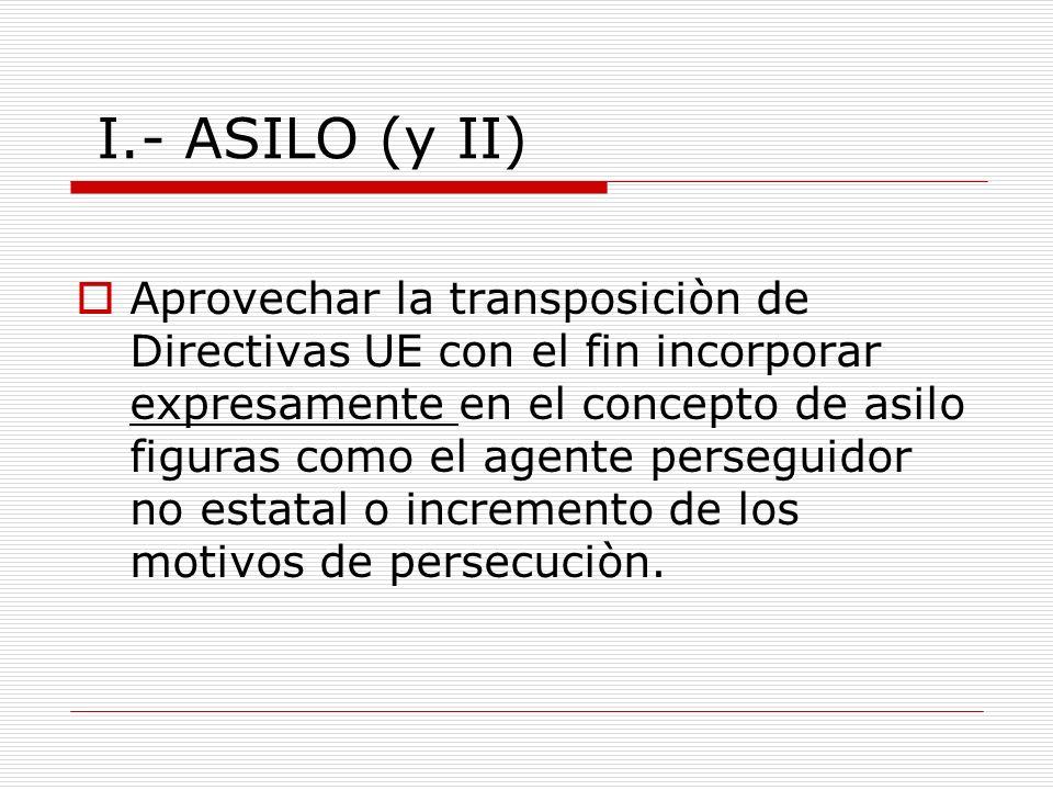 I.- ASILO (y II) Aprovechar la transposiciòn de Directivas UE con el fin incorporar expresamente en el concepto de asilo figuras como el agente perseguidor no estatal o incremento de los motivos de persecuciòn.