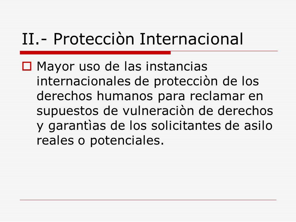 II.- Protecciòn Internacional Mayor uso de las instancias internacionales de protecciòn de los derechos humanos para reclamar en supuestos de vulneraciòn de derechos y garantìas de los solicitantes de asilo reales o potenciales.