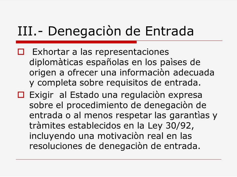 III.- Denegaciòn de Entrada Exhortar a las representaciones diplomàticas españolas en los paìses de origen a ofrecer una informaciòn adecuada y completa sobre requisitos de entrada.