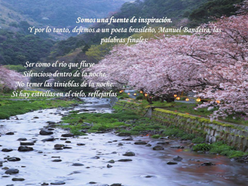 Somos una fuente de inspiración. Y por lo tanto, dejemos a un poeta brasileño, Manuel Bandeira, las palabras finales: Ser como el río que fluye Silenc
