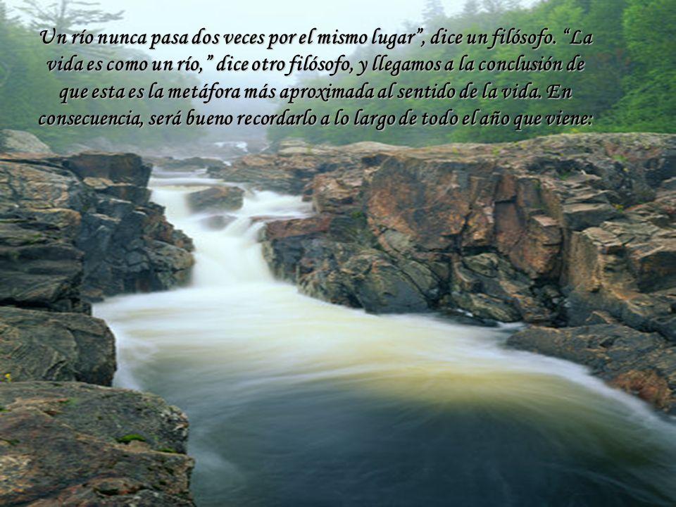 Un río nunca pasa dos veces por el mismo lugar, dice un filósofo. La vida es como un río, dice otro filósofo, y llegamos a la conclusión de que esta e