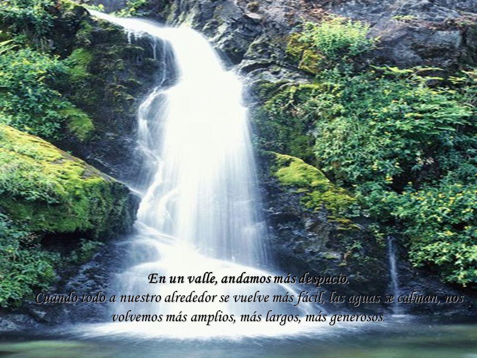 En un valle, andamos más despacio. Cuando todo a nuestro alrededor se vuelve más fácil, las aguas se calman, nos volvemos más amplios, más largos, más