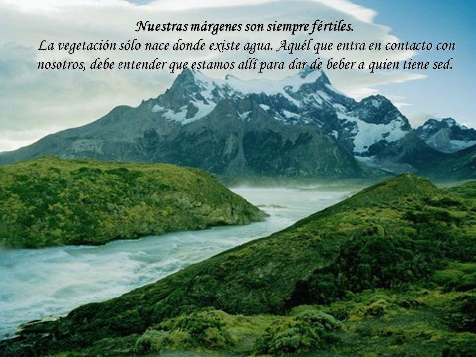 Nuestras márgenes son siempre fértiles. La vegetación sólo nace donde existe agua. Aquél que entra en contacto con nosotros, debe entender que estamos