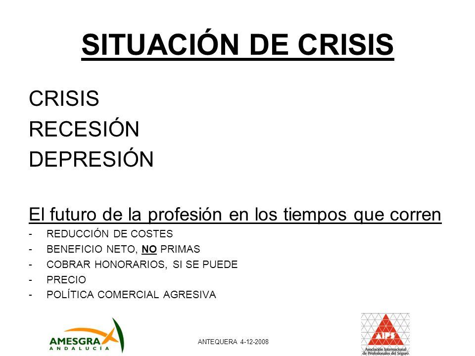 SITUACIÓN DE CRISIS CRISIS RECESIÓN DEPRESIÓN El futuro de la profesión en los tiempos que corren -REDUCCIÓN DE COSTES -BENEFICIO NETO, NO PRIMAS -COBRAR HONORARIOS, SI SE PUEDE -PRECIO -POLÍTICA COMERCIAL AGRESIVA ANTEQUERA 4-12-2008