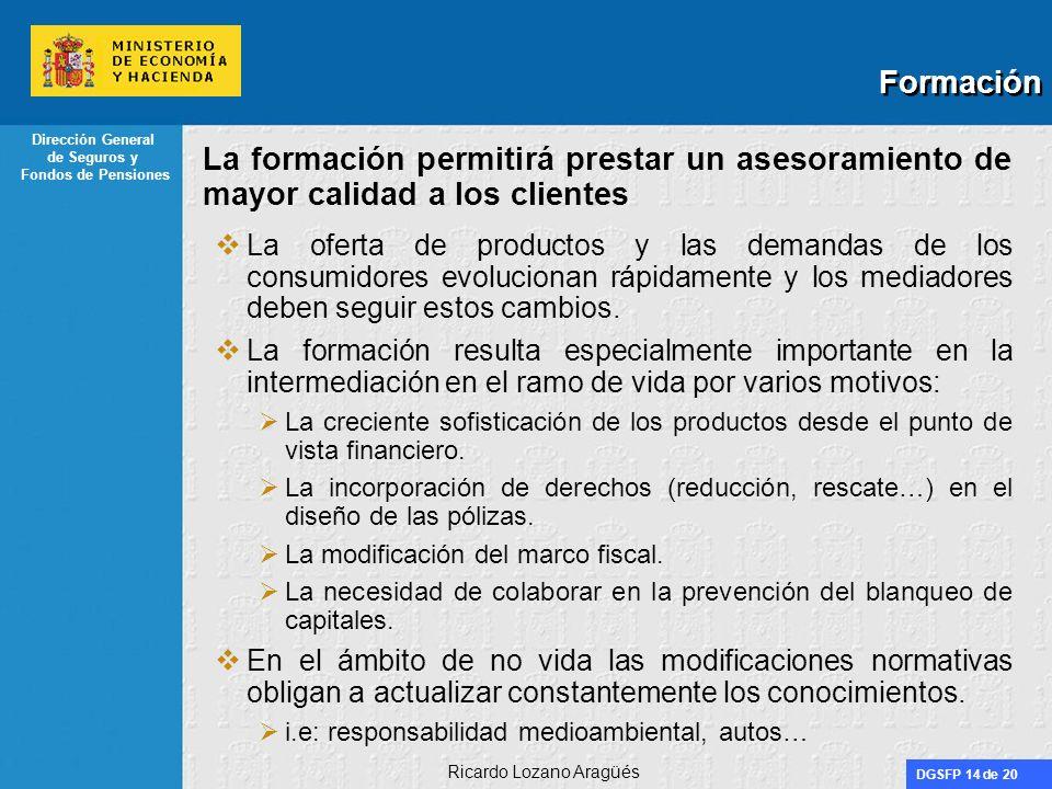 DGSFP 14 de 20 Dirección General de Seguros y Fondos de Pensiones Ricardo Lozano Aragüés Formación La formación permitirá prestar un asesoramiento de mayor calidad a los clientes La oferta de productos y las demandas de los consumidores evolucionan rápidamente y los mediadores deben seguir estos cambios.