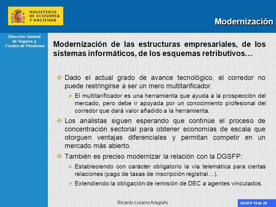 DGSFP 19 de 20 Dirección General de Seguros y Fondos de Pensiones Ricardo Lozano Aragüés Modernización Modernización de las estructuras empresariales, de los sistemas informáticos, de los esquemas retributivos… Dado el actual grado de avance tecnológico, el corredor no puede restringirse a ser un mero multitarificador.