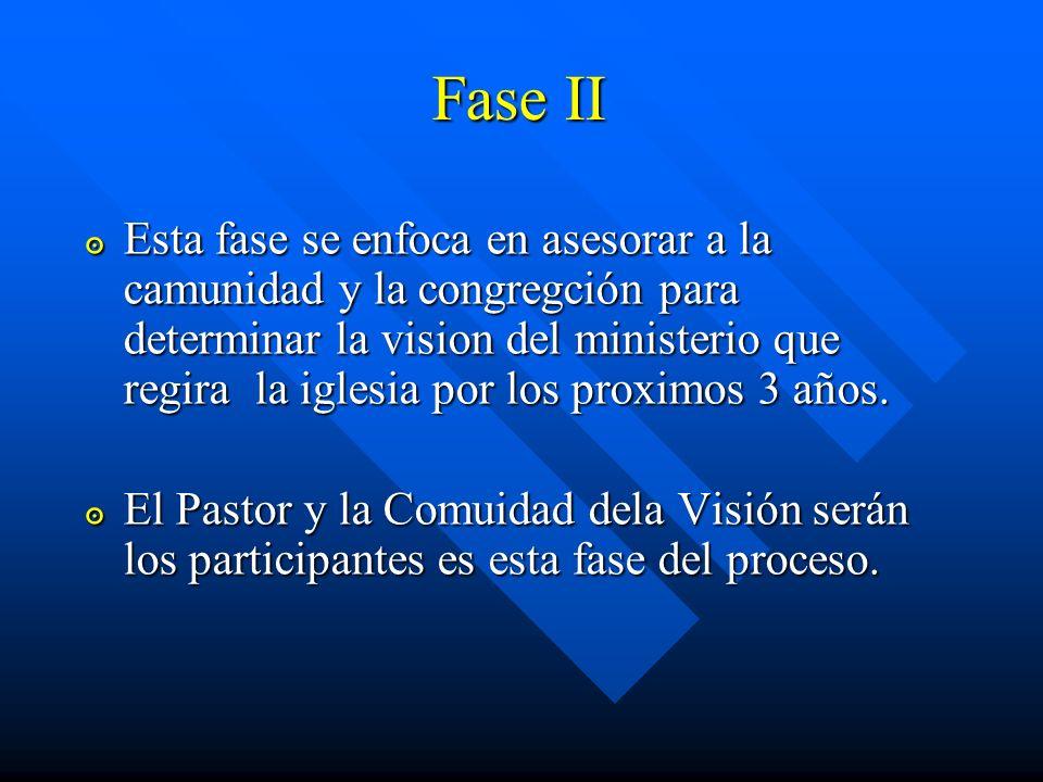 Fase II Esta fase se enfoca en asesorar a la camunidad y la congregción para determinar la vision del ministerio que regira la iglesia por los proximo
