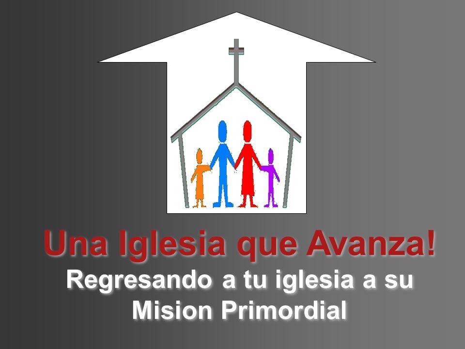 Una Iglesia que Avanza! Regresando a tu iglesia a su Mision Primordial Una Iglesia que Avanza! Regresando a tu iglesia a su Mision Primordial