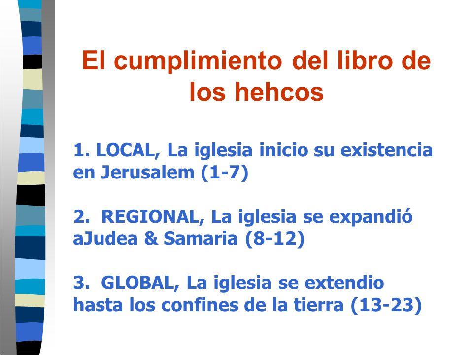 El cumplimiento del libro de los hehcos 1. LOCAL, La iglesia inicio su existencia en Jerusalem (1-7) 2. REGIONAL, La iglesia se expandió aJudea & Sama