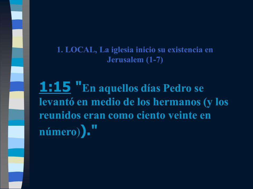 1. LOCAL, La iglesia inicio su existencia en Jerusalem (1-7) 1:15