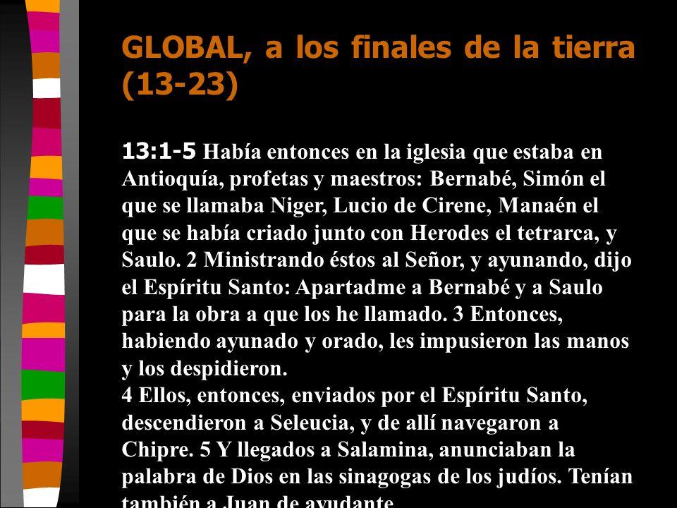 GLOBAL, a los finales de la tierra (13-23) 13:1-5 Había entonces en la iglesia que estaba en Antioquía, profetas y maestros: Bernabé, Simón el que se
