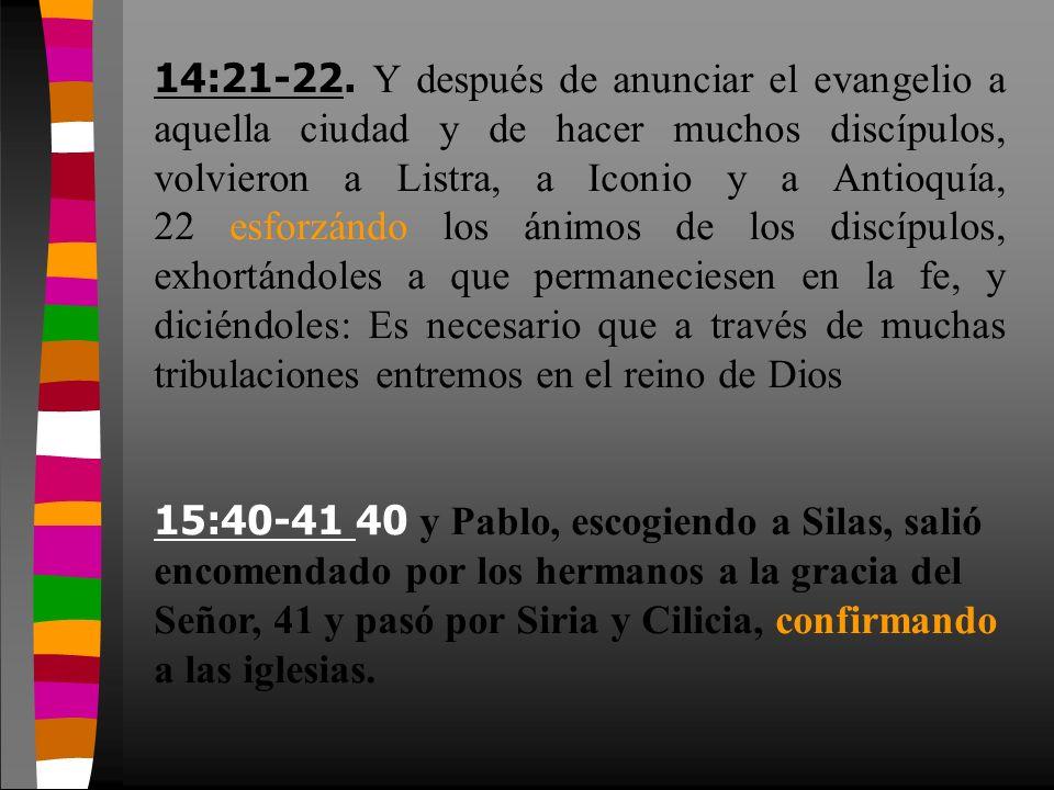 14:21-22. Y después de anunciar el evangelio a aquella ciudad y de hacer muchos discípulos, volvieron a Listra, a Iconio y a Antioquía, 22 esforzándo