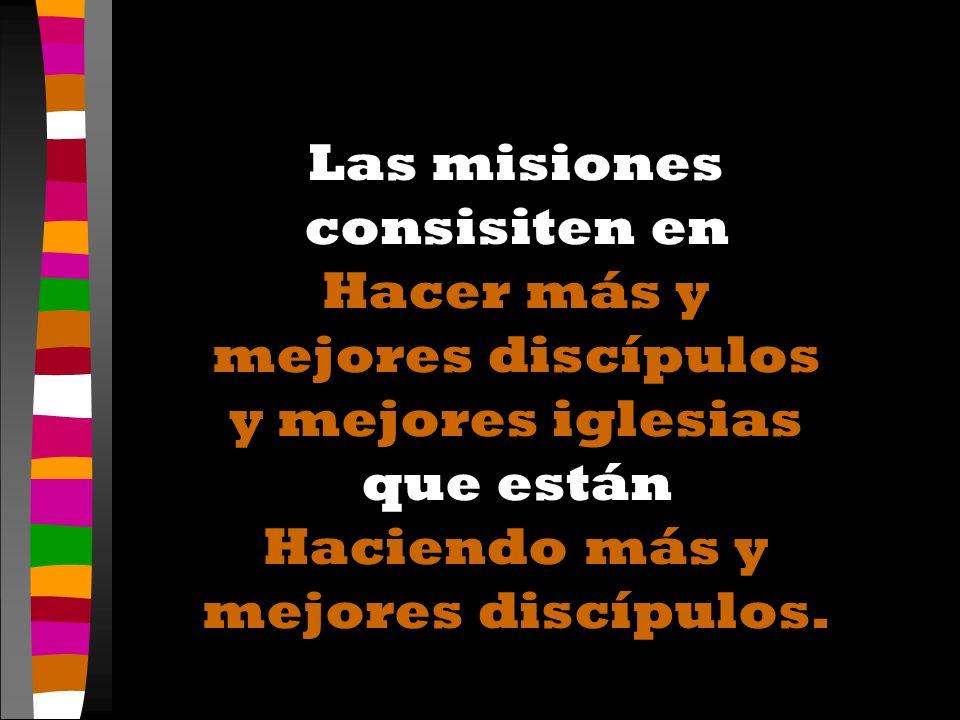 Las misiones consisiten en Hacer más y mejores discípulos y mejores iglesias que están Haciendo más y mejores discípulos.
