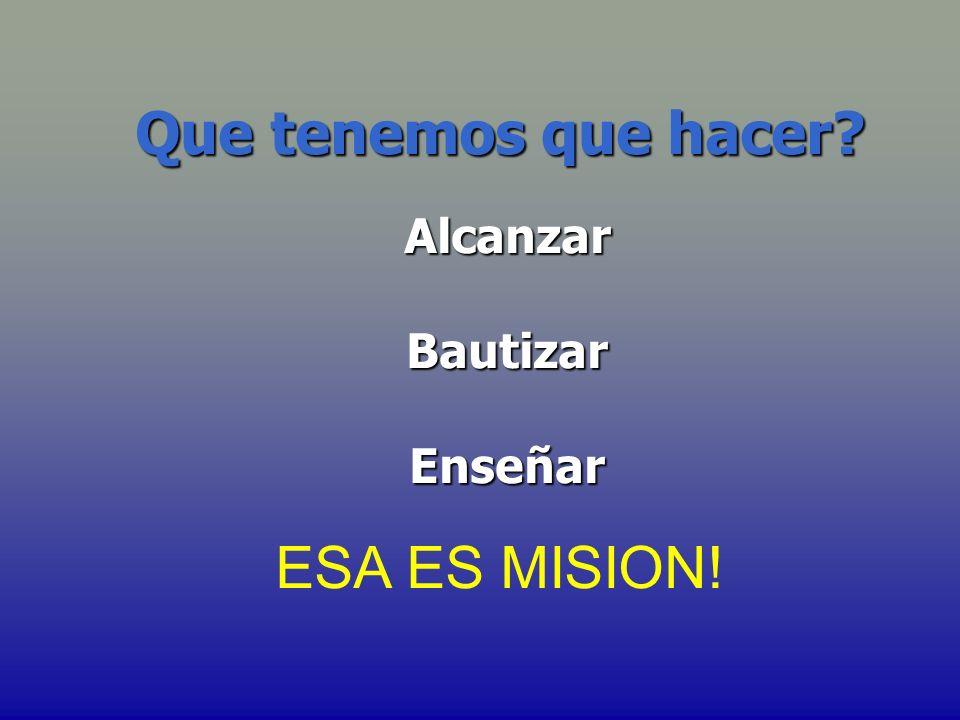 Que tenemos que hacer? Alcanzar Alcanzar Bautizar Bautizar Enseñar Enseñar ESA ES MISION!