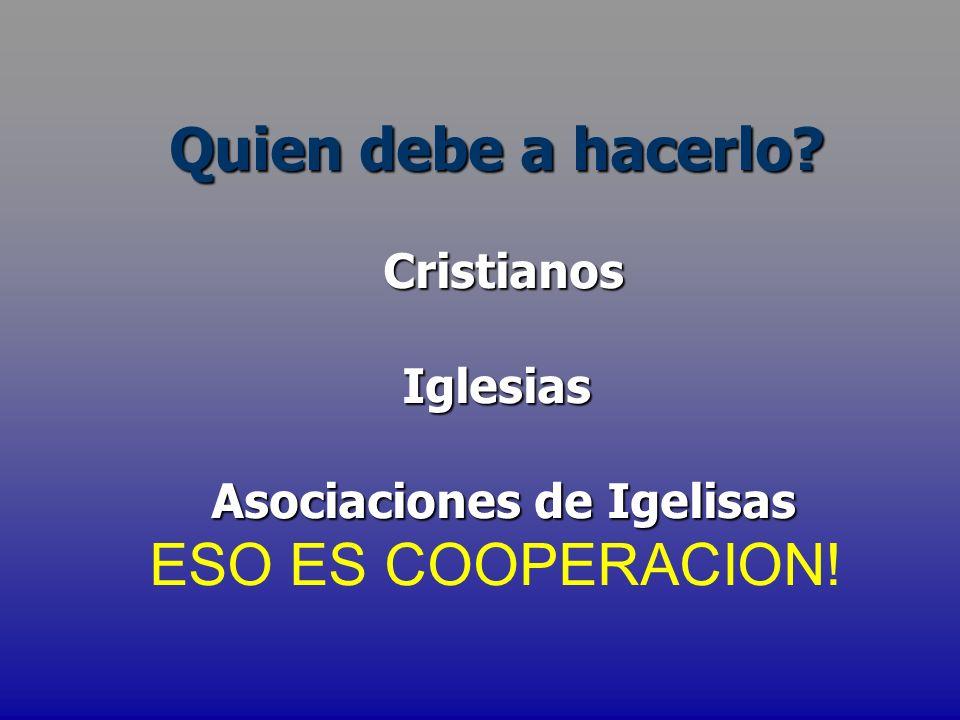 Quien debe a hacerlo? Cristianos CristianosIglesias Asociaciones de Igelisas Asociaciones de Igelisas ESO ES COOPERACION!