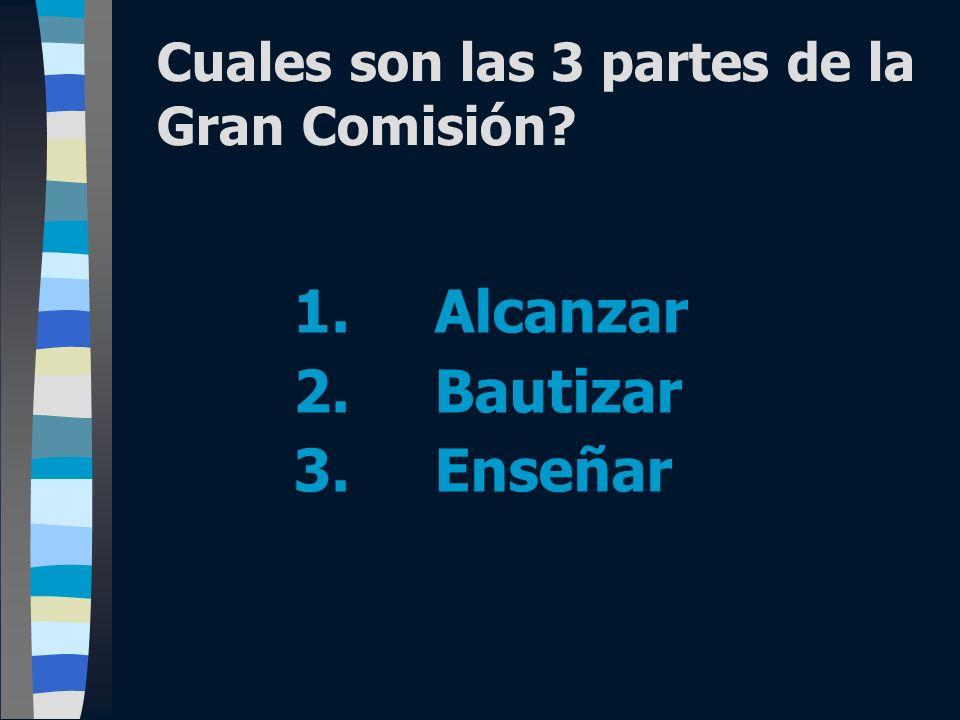 Cuales son las 3 partes de la Gran Comisión? 1. Alcanzar 2. Bautizar 3. Enseñar